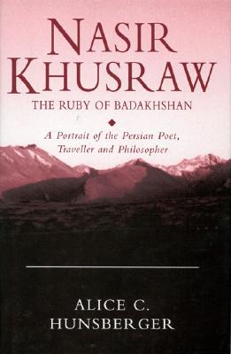 Nasir Khusraw, the Ruby of Badakhshan: A Portrait of the Persian Poet, Traveller and Philosopher - Hunsberger, Alice C