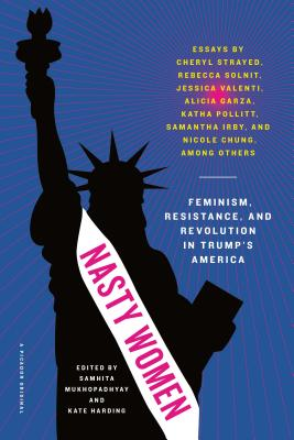 Nasty Women: Feminism, Resistance, and Revolution in Trump's America - Mukhopadhyay, Samhita (Editor), and Harding, Kate (Editor)