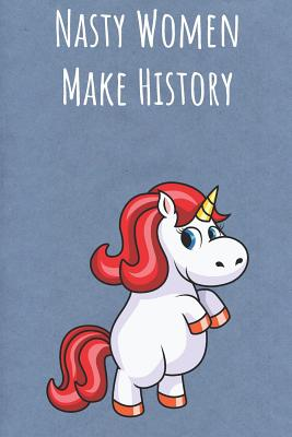 Nasty Women Make History: Funny Motivational Colorful Unicorn Journal Notebook For Birthday, Anniversary, Christmas, Graduation and Holiday Gifts for Girls, Women, Men and Boys - Publishing, Sillyanimalpictures Com