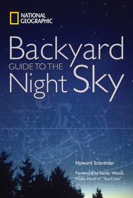 National Geographic Backyard Guide to the Night Sky - Schneider, Howard, and Wood, Sandy (Foreword by)