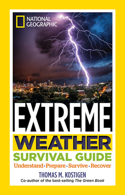 National Geographic Extreme Weather Survival Guide: Understand, Prepare, Survive, Recover - Kostigen, Thomas M.