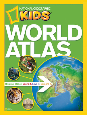 National Geographic Kids World Atlas: It's Your Planet. Learn It, Love It, Explorer It - National Geographic