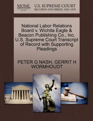 National Labor Relations Board V. Wichita Eagle & Beacon Publishing Co., Inc. U.S. Supreme Court Transcript of Record with Supporting Pleadings - Nash, Peter G, and Wormhoudt, Gerrit H