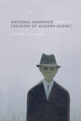National Manhood and the Creation of Modern Quebec - Vacante, Jeffery
