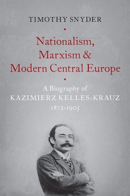Nationalism, Marxism, and Modern Central Europe: A Biography of Kazimierz Kelles-Krauz, 1872-1905 - Snyder, Timothy