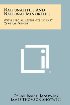 Nationalities And National Minorities: With Special Reference To East Central Europe - Janowsky, Oscar Isaiah, and Shotwell, James Thomson (Foreword by)