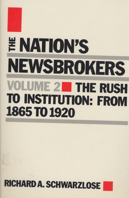Nation's Newsbrokers Volume 2: The Rush to Institution: From 1865 to 1920 - Schwarzlose, Richard A