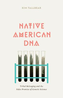 Native American DNA: Tribal Belonging and the False Promise of Genetic Science - Tallbear, Kim