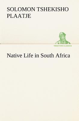 Native Life in South Africa - Plaatje, Sol (Solomon Tshekisho)