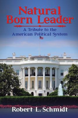 Natural Born Leader: A Tribute to the American Political System - Schmidt, Robert L