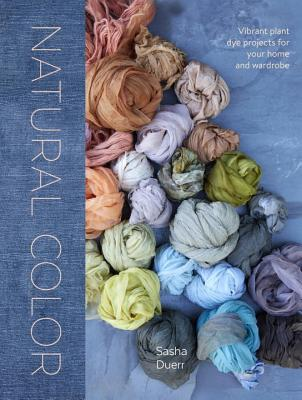 Natural Color: Vibrant Plant Dye Projects for Your Home and Wardrobe - Duerr, Sasha