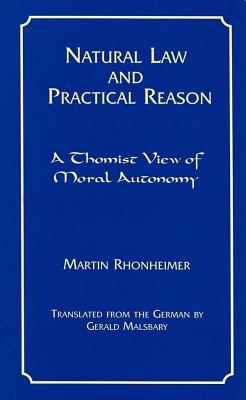 Natural Law and Practical Reason: A Thomist View of Moral Autonomy - Rhonheimer, Martin
