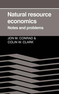 Natural Resource Economics: Notes and Problems - Conrad, Jon M, and Clark, Colin W, and Jon M, Conrad