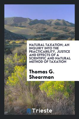 Natural Taxation; An Inquiry Into the Practicability, Justice and Effects of a Scientific and Natural Method of Taxation - Shearman, Thomas G
