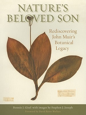Natures Beloved Son: Rediscovering John Muirs Botanical Legacy - Gisel, Bonnie J, and Joseph, Stephen J (Photographer)