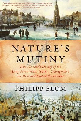 Nature's Mutiny: How the Little Ice Age of the Long Seventeenth Century Transformed the West and Shaped the Present - Blom, Philipp