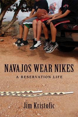 Navajos Wear Nikes: A Reservation Life - Kristofic, Jim