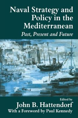 Naval Policy and Strategy in the Mediterranean: Past, Present and Future - Hattendorf, John B (Editor), and Kennedy, Paul M (Foreword by)