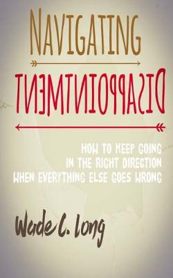 Navigating Disappointment: How to Keep Going in the Right Direction When Everything Else Goes Wrong - Long, Wade C