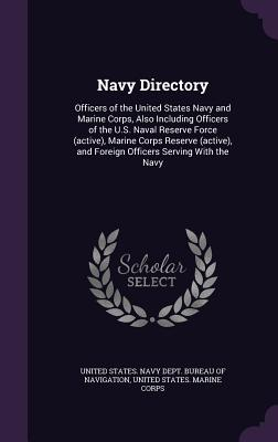 Navy Directory: Officers of the United States Navy and Marine Corps, Also Including Officers of the U.S. Naval Reserve Force (Active), Marine Corps Reserve (Active), and Foreign Officers Serving with the Navy - United States Navy Dept Bureau of Navi (Creator), and United States Marine Corps (Creator)