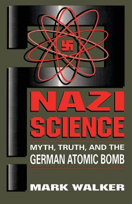 Nazi Science: Myth, Truth, and the German Atomic Bomb - Walker, Mark
