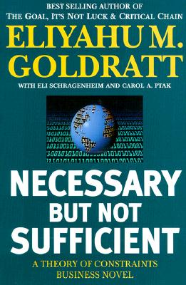 Necessary But Not Sufficient: A Theory of Constraints Business Novel - Goldratt, Eliyahu M, and Shragenheim, Eli, and Eliyagy M Goldratt Eli Schragenheim