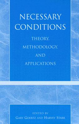 Necessary Conditions: Theory, Methodology, and Applications - Goertz, Gary (Editor), and Starr, Harvey (Contributions by), and Braumoeller, Bear F (Contributions by)