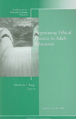 Negotiating Ethical Practice in Adult Education: New Directions for Adult and Continuing Education, Number 123 - Burge, Elizabeth J (Editor)