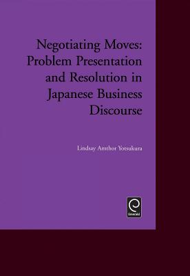 Negotiating Moves: Problem Presentation and Resolution in Japanese Business Discourse - Yotsukura, Lindsay Amthor