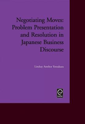Negotiating Moves: Problem Presentation and Resolution in Japanese Business Discourse - Yotsukura, Lindsay Amthor