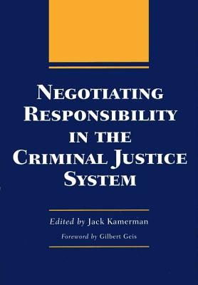 Negotiating Responsibility in the Criminal Justice System - Kamerman, Jack, Professor, PhD (Editor), and Geis, Gilbert (Foreword by)