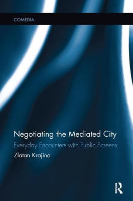Negotiating the Mediated City: Everyday Encounters with Public Screens - Krajina, Zlatan