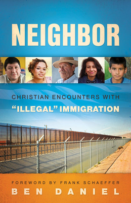 "Neighbor: Christian Encounters with ""illegal"" Immigration - Daniel, Ben"