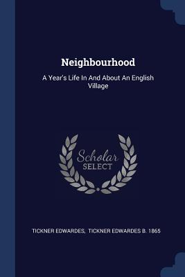 Neighbourhood: A Year's Life in and about an English Village - Edwardes, Tickner, and Tickner Edwardes B 1865 (Creator)