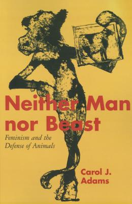 Neither Man Nor Beast: Feminism and the Defense of Animals - Adams, Carol