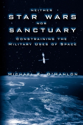 Neither Star Wars Nor Sanctuary: Constraining the Military Uses of Space - O'Hanlon, Michael E