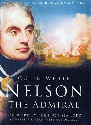 Nelson: The Admiral - White, Colin, and West, The First Sea Lord Sir Alan, Dsc (Foreword by)