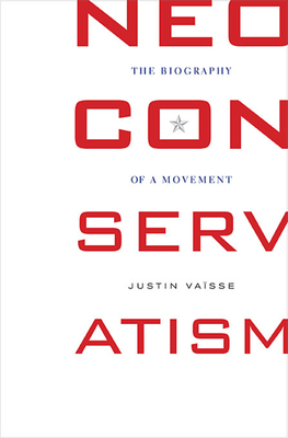 Neoconservatism: The Biography of a Movement - Vaisse, Justin, and Goldhammer, Arthur (Translated by)