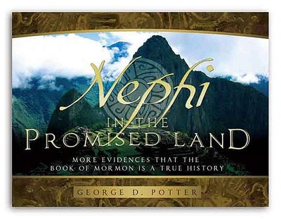 Nephi in the Promised Land: More Evidences That the Book of Mormon Is a True History - Potter, George