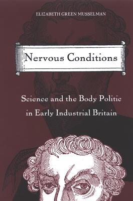 Nervous Conditions: Science and the Body Politic in Early Industrial Britain - Green Musselman, Elizabeth