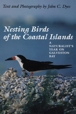 Nesting Birds of the Coastal Islands: A Naturalist's Year on Galveston Bay - Dyes, John C