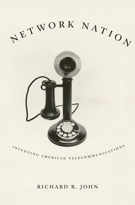 Network Nation: Inventing American Telecommunications - John, Richard R