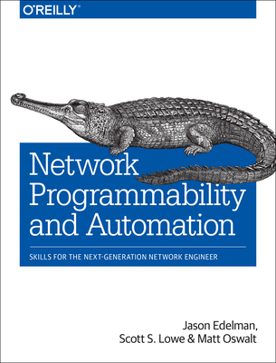 Network Programmability and Automation: Skills for the Next-Generation Network Engineer - Edelman, Jason, and Lowe, Scott S, and Oswalt, Matt