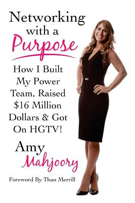 Networking with a Purpose: How I Built My Power Team, Raised 16 Million Dollars & Got On HGTV! - Merrill, Than (Foreword by), and Mahjoory, Amy