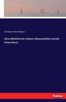 Neue Bibliothek Der Schonen Wissenschaften Und Der Freien Kunste - Weisse, Christian Felix