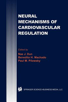 Neural Mechanisms of Cardiovascular Regulation - Dun, Nae J. (Editor), and Machado, Benedito H. (Editor), and Pilowsky, Paul M. (Editor)