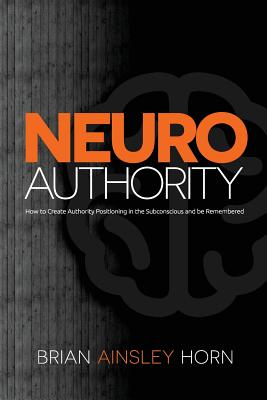 Neuroauthority: How to Create Authority Positioning in the Subconscious and Be Remembered - Horn, Brian Ainsley