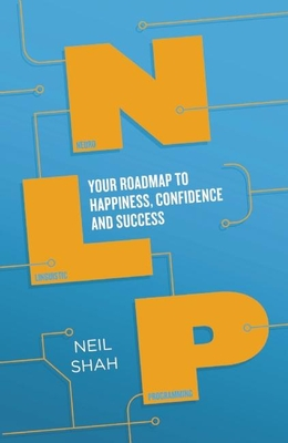 Neurolinguistic Programming (NLP): Your Map to Happiness, Confidence and Success - Shah, Neil