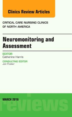 Neuromonitoring and Assessment, an Issue of Critical Care Nursing Clinics of North America - Harris, Catherine