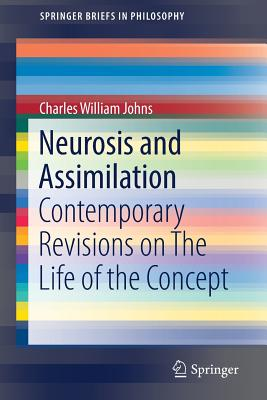 Neurosis and Assimilation: Contemporary Revisions on the Life of the Concept - Johns, Charles William